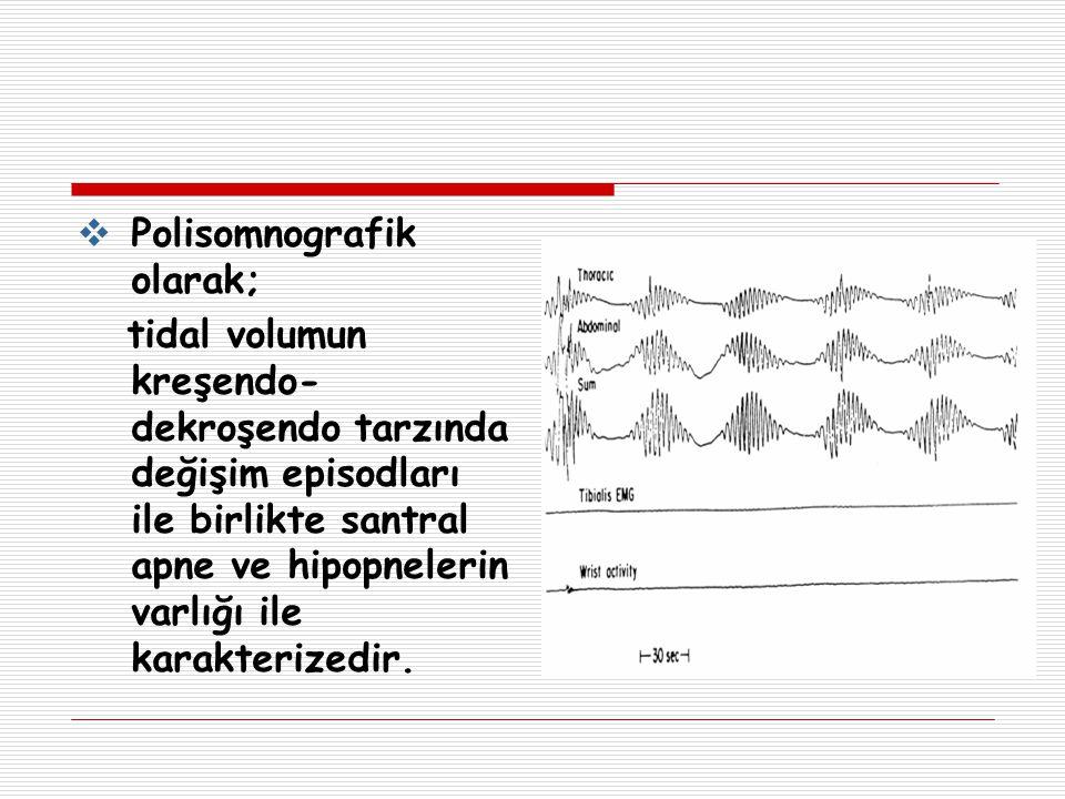  Polisomnografik olarak; tidal volumun kreşendo- dekroşendo tarzında değişim episodları ile birlikte santral apne ve hipopnelerin varlığı ile karakte