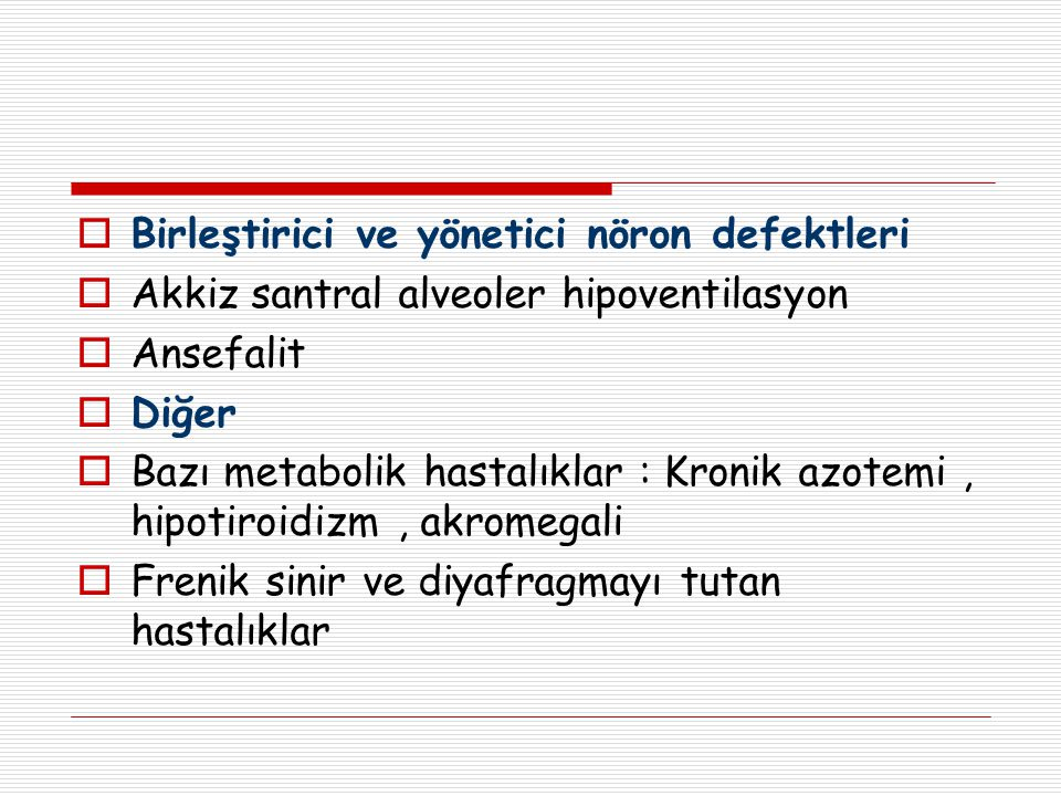  Birleştirici ve yönetici nöron defektleri  Akkiz santral alveoler hipoventilasyon  Ansefalit  Diğer  Bazı metabolik hastalıklar : Kronik azotemi