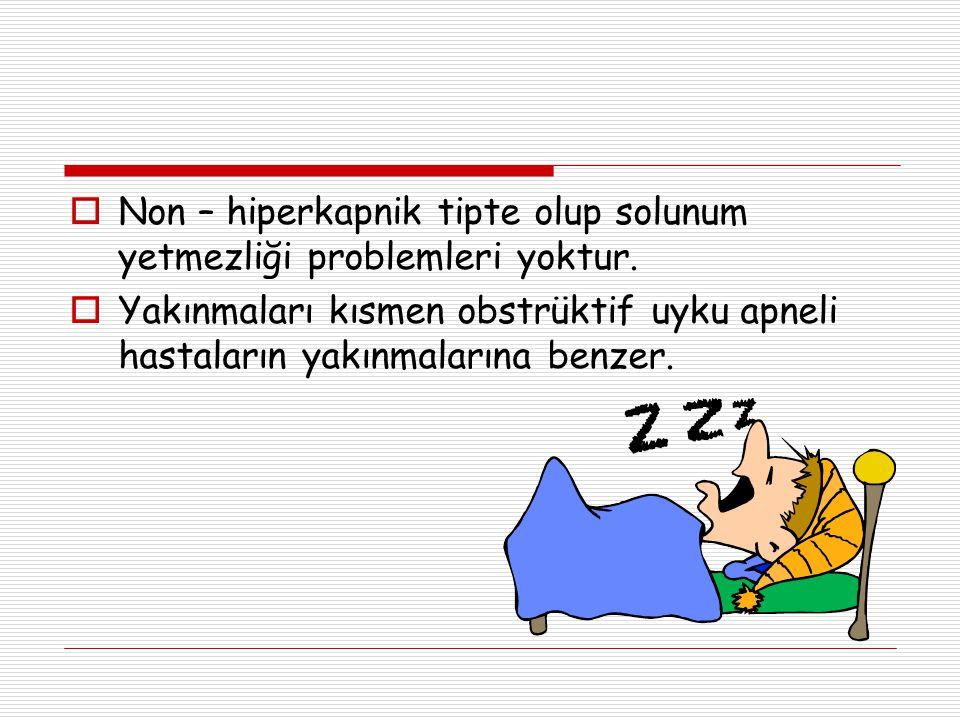  Non – hiperkapnik tipte olup solunum yetmezliği problemleri yoktur.  Yakınmaları kısmen obstrüktif uyku apneli hastaların yakınmalarına benzer.