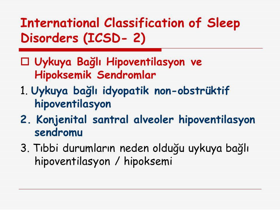 International Classification of Sleep Disorders (ICSD- 2)  Uykuya Bağlı Hipoventilasyon ve Hipoksemik Sendromlar 1. Uykuya bağlı idyopatik non-obstrü