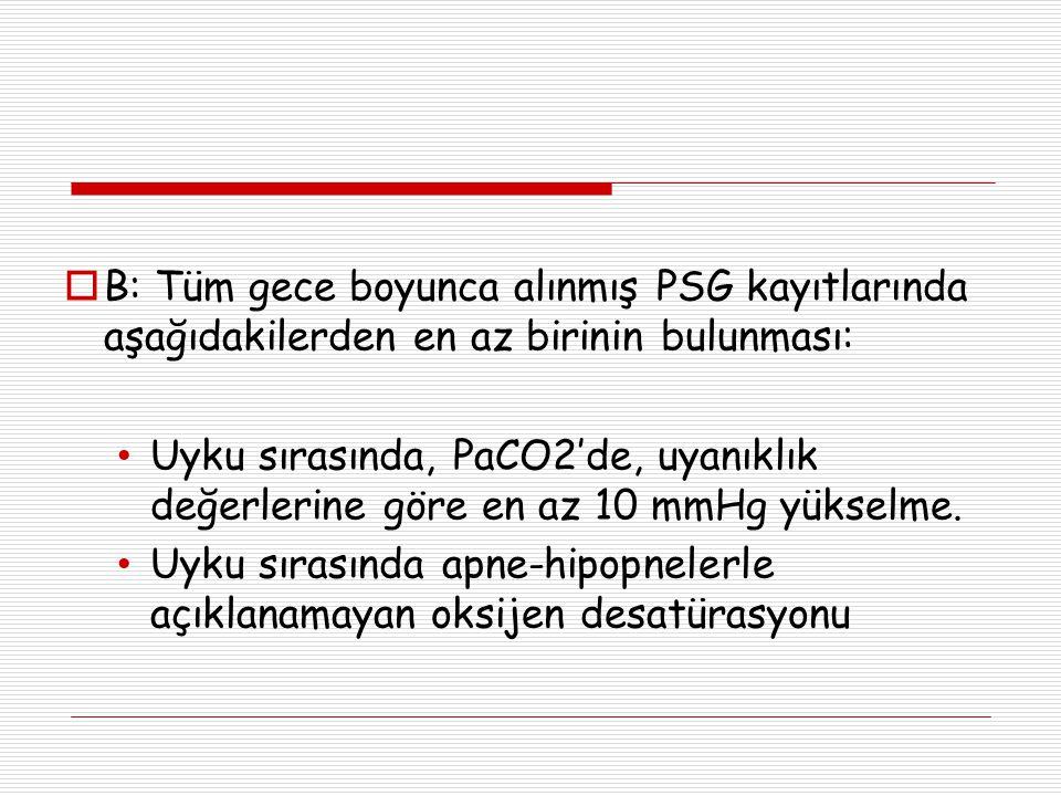  B: Tüm gece boyunca alınmış PSG kayıtlarında aşağıdakilerden en az birinin bulunması: Uyku sırasında, PaCO2'de, uyanıklık değerlerine göre en az 10