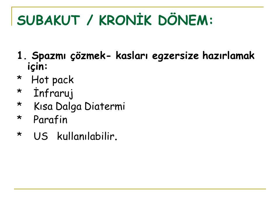 SUBAKUT / KRONİK DÖNEM: 1. Spazmı çözmek- kasları egzersize hazırlamak için: * Hot pack * İnfraruj * Kısa Dalga Diatermi * Parafin * US kullanılabilir