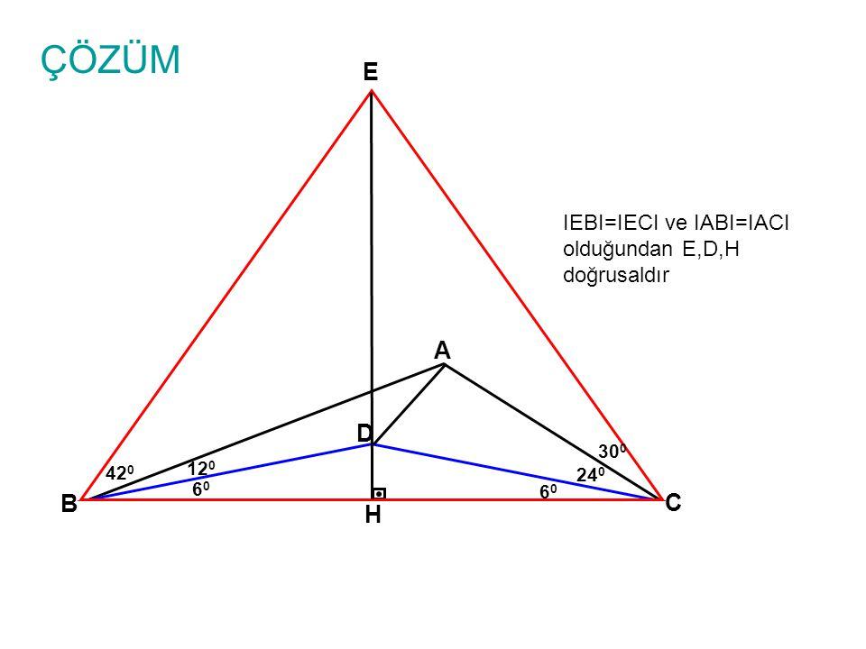 ÇÖZÜM A B C 24 0 D 6060 6060 12 0 30 0 E IEBI=IECI ve IABI=IACI olduğundan E,D,H doğrusaldır H 42 0
