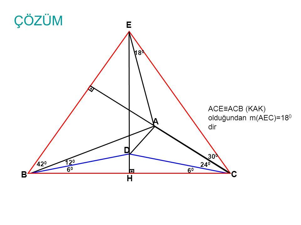 ÇÖZÜM A B C 24 0 D 6060 6060 12 0 30 0 E ACE≡ACB (KAK) olduğundan m(AEC)=18 0 dir H 18 0 42 0