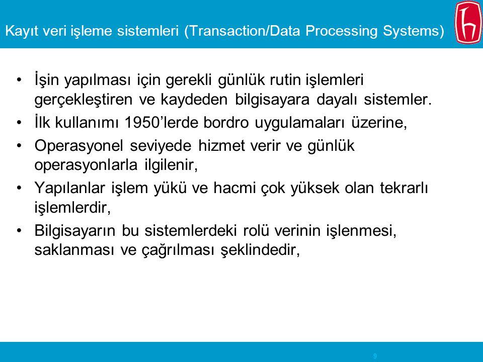 10 Kayıt veri işleme sistemleri (Transaction/Data Processing Systems) Özellikleri Kayıtların işlenmesi, saklanması ve tekrar erişilmesine yöneliktir, Dosya kökenlidir, Çıktıları genellikle peryodiktir, Öncelikle operasyonel seviye yönetimi için bilgi üretir, Yöneticilerin özel bilgi istekleri için sınırlı esnekliğe sahiptir, Bu sistemler tipik olarak fonksiyoneldir.