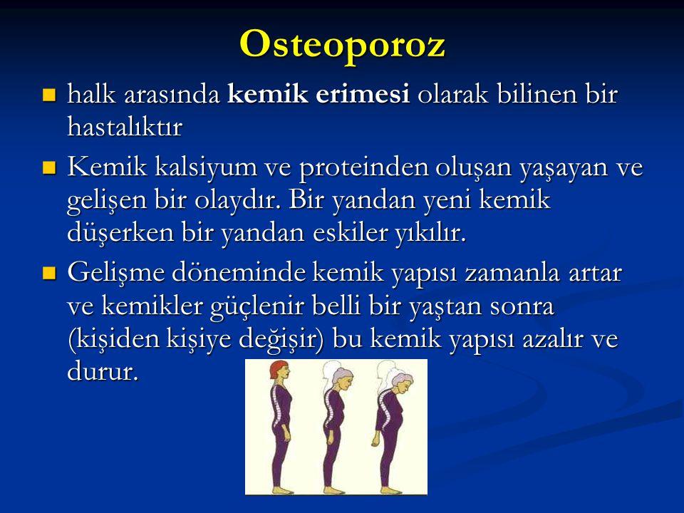 Osteoporoz halk arasında kemik erimesi olarak bilinen bir hastalıktır halk arasında kemik erimesi olarak bilinen bir hastalıktır Kemik kalsiyum ve proteinden oluşan yaşayan ve gelişen bir olaydır.