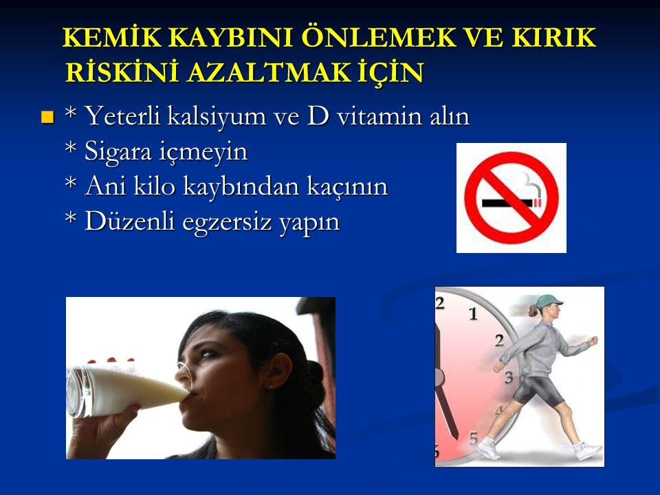 KEMİK KAYBINI ÖNLEMEK VE KIRIK RİSKİNİ AZALTMAK İÇİN KEMİK KAYBINI ÖNLEMEK VE KIRIK RİSKİNİ AZALTMAK İÇİN * Yeterli kalsiyum ve D vitamin alın * Sigara içmeyin * Ani kilo kaybından kaçının * Düzenli egzersiz yapın * Yeterli kalsiyum ve D vitamin alın * Sigara içmeyin * Ani kilo kaybından kaçının * Düzenli egzersiz yapın