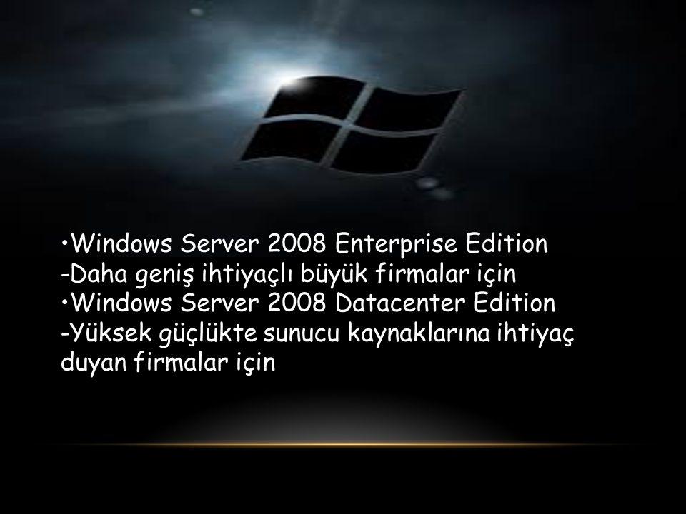 Windows Server 2008 Enterprise Edition -Daha geniş ihtiyaçlı büyük firmalar için Windows Server 2008 Datacenter Edition -Yüksek güçlükte sunucu kaynak