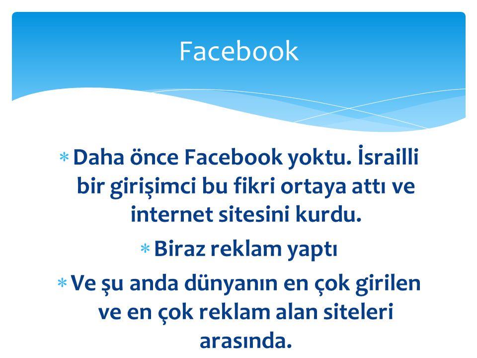  Daha önce Facebook yoktu. İsrailli bir girişimci bu fikri ortaya attı ve internet sitesini kurdu.  Biraz reklam yaptı  Ve şu anda dünyanın en çok