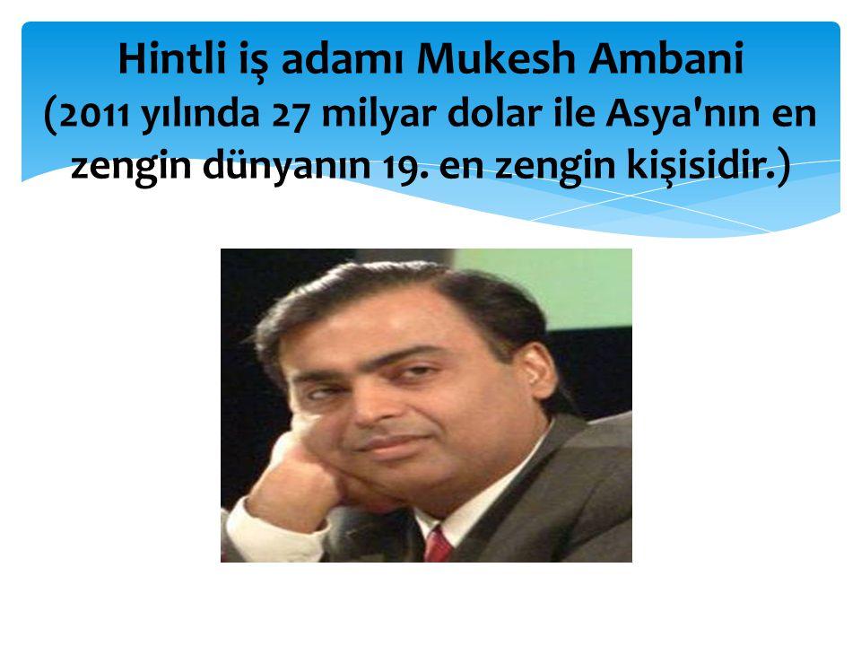 Hintli iş adamı Mukesh Ambani (2011 yılında 27 milyar dolar ile Asya'nın en zengin dünyanın 19. en zengin kişisidir.)