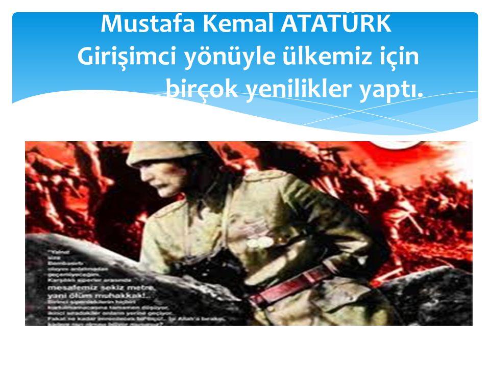 Mustafa Kemal ATATÜRK Girişimci yönüyle ülkemiz için birçok yenilikler yaptı.