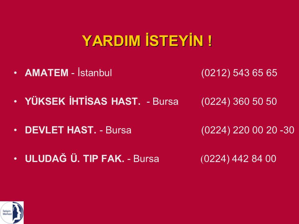 YARDIM İSTEYİN ! AMATEM - İstanbul (0212) 543 65 65 YÜKSEK İHTİSAS HAST. - Bursa (0224) 360 50 50 DEVLET HAST. - Bursa (0224) 220 00 20 -30 ULUDAĞ Ü.