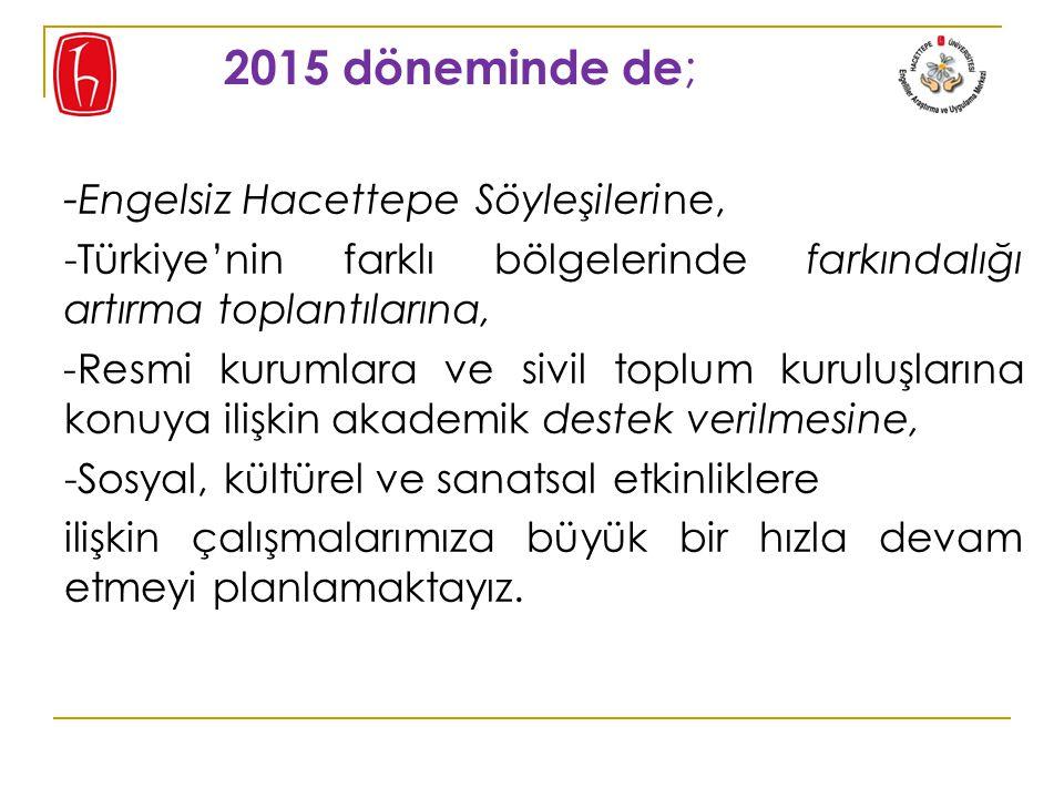 2015 döneminde de ; - Engelsiz Hacettepe Söyleşilerine, -Türkiye'nin farklı bölgelerinde farkındalığı artırma toplantılarına, -Resmi kurumlara ve sivil toplum kuruluşlarına konuya ilişkin akademik destek verilmesine, -Sosyal, kültürel ve sanatsal etkinliklere ilişkin çalışmalarımıza büyük bir hızla devam etmeyi planlamaktayız.