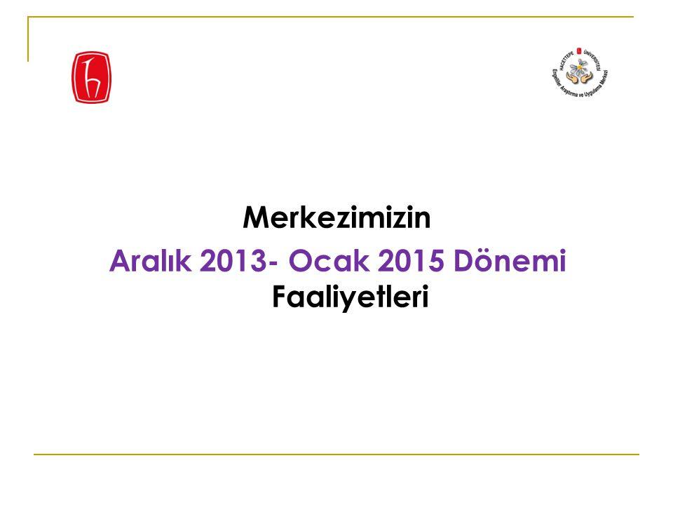 Merkezimizin Aralık 2013- Ocak 2015 Dönemi Faaliyetleri