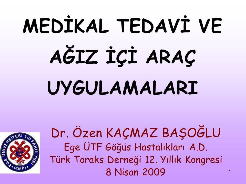 1 MEDİKAL TEDAVİ VE AĞIZ İÇİ ARAÇ UYGULAMALARI Dr. Özen KAÇMAZ BAŞOĞLU Ege ÜTF Göğüs Hastalıkları A.D. Türk Toraks Derneği 12. Yıllık Kongresi 8 Nisan