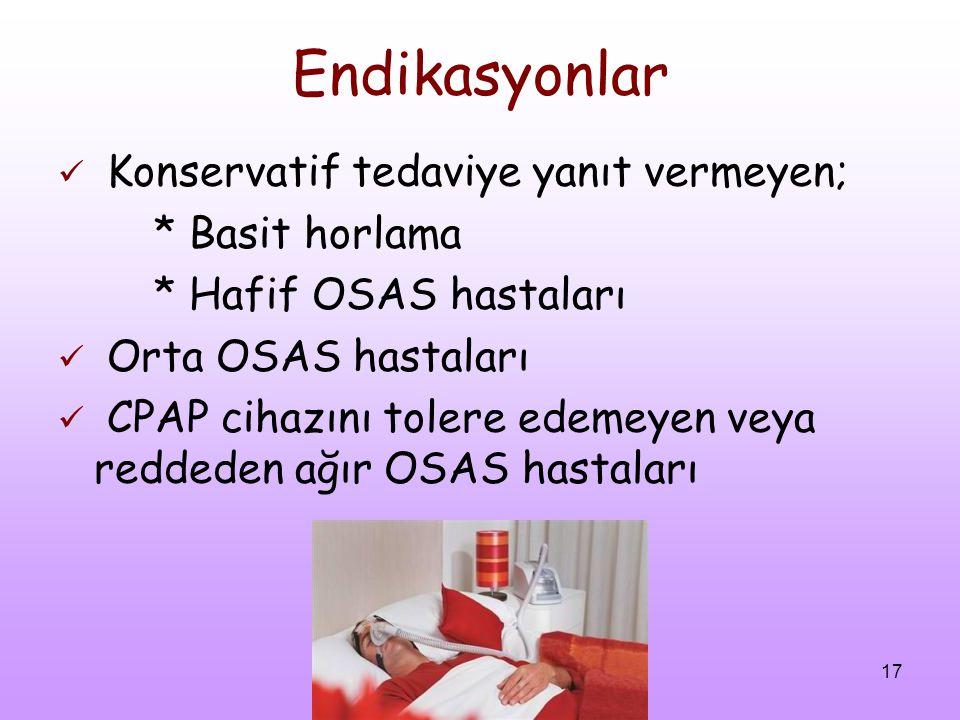 17 Endikasyonlar Konservatif tedaviye yanıt vermeyen; * Basit horlama * Hafif OSAS hastaları Orta OSAS hastaları CPAP cihazını tolere edemeyen veya re