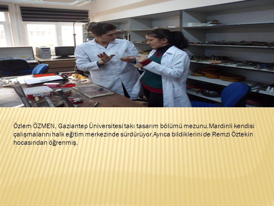 Özlem ÖZMEN, Gaziantep Üniversitesi takı tasarım bölümü mezunu.Mardinli kendisi çalışmalarını halk eğitim merkezinde sürdürüyor.Ayrıca bildiklerini de