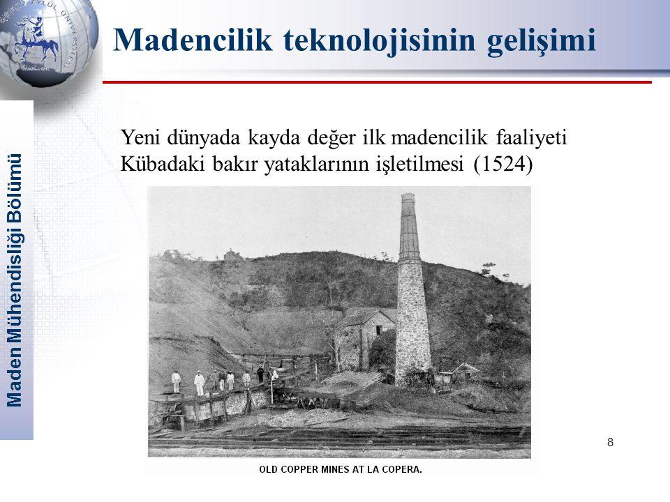 Maden Mühendisliği Bölümü 8 Yeni dünyada kayda değer ilk madencilik faaliyeti Kübadaki bakır yataklarının işletilmesi (1524) Madencilik teknolojisinin gelişimi