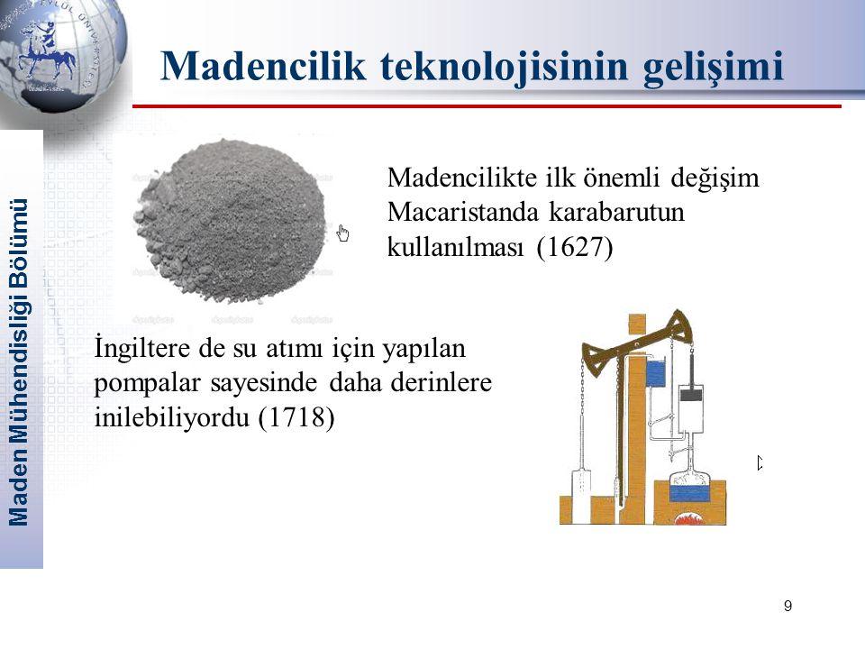 Maden Mühendisliği Bölümü 9 Madencilikte ilk önemli değişim Macaristanda karabarutun kullanılması (1627) İngiltere de su atımı için yapılan pompalar sayesinde daha derinlere inilebiliyordu (1718) Madencilik teknolojisinin gelişimi