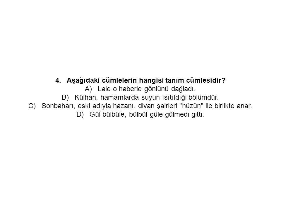 4. Aşağıdaki cümlelerin hangisi tanım cümlesidir? A) Lale o haberle gönlünü dağladı. B) Külhan, hamamlarda suyun ısıtıldığı bölümdür. C) Sonbaharı, es