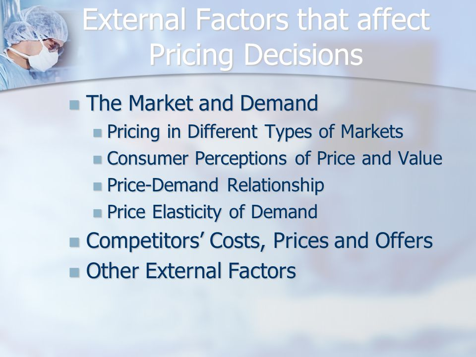 External influences on pricing Customers and consumers: demand & elasticity; price sensitivity Customers and consumers: demand & elasticity; price sensitivity Channels of distribution: need to cover costs, value added to products; desired margins Channels of distribution: need to cover costs, value added to products; desired margins Competitors: pricing under different market structures Competitors: pricing under different market structures Legal and regulatory: freedom to set prices, unfair pricing practices: sales taxes, VAT and their impact on prices Legal and regulatory: freedom to set prices, unfair pricing practices: sales taxes, VAT and their impact on prices