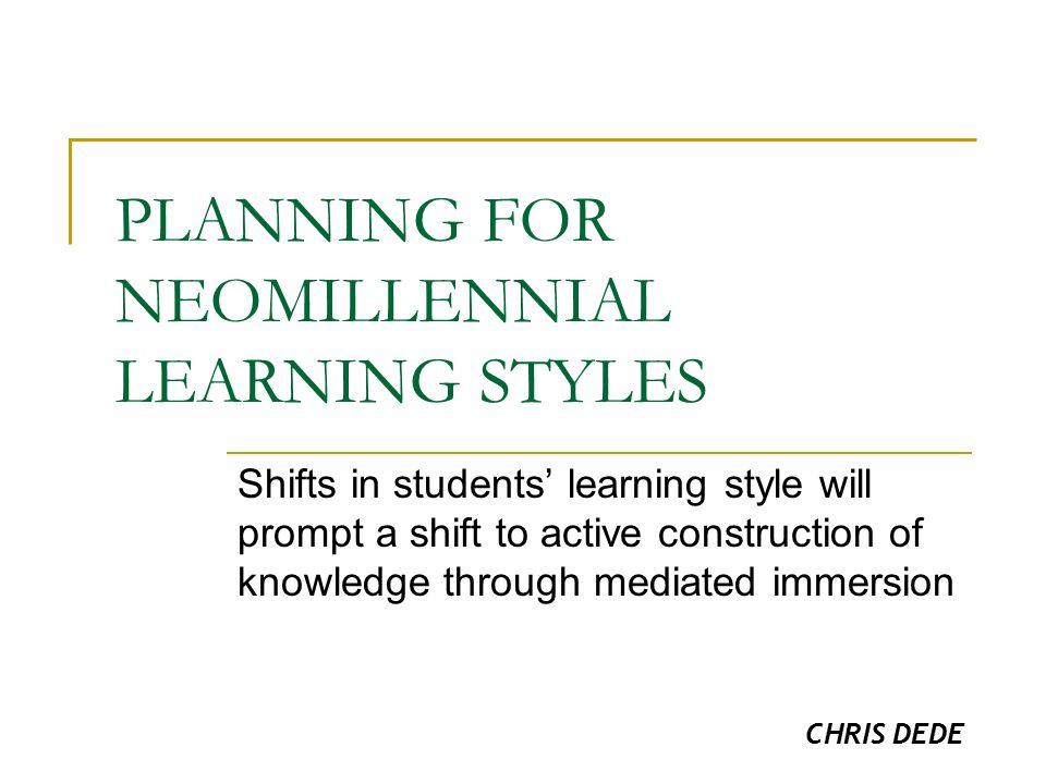 PLANNING FOR NEOMILLENNIAL LEARNING STYLES Shifts in students' learning style will prompt a shift to active construction of knowledge through mediated immersion CHRIS DEDE
