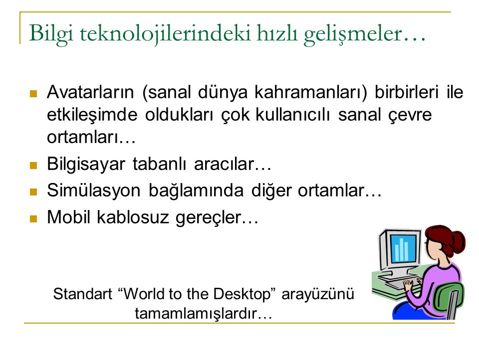 Bilgi teknolojilerindeki hızlı gelişmeler… Avatarların (sanal dünya kahramanları) birbirleri ile etkileşimde oldukları çok kullanıcılı sanal çevre ortamları… Bilgisayar tabanlı aracılar… Simülasyon bağlamında diğer ortamlar… Mobil kablosuz gereçler… Standart World to the Desktop arayüzünü tamamlamışlardır…