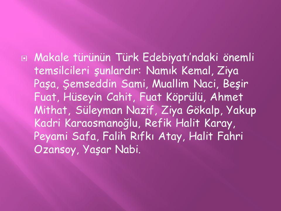  Makale türünün Türk Edebiyatı'ndaki önemli temsilcileri şunlardır: Namık Kemal, Ziya Paşa, Şemseddin Sami, Muallim Naci, Beşir Fuat, Hüseyin Cahit,