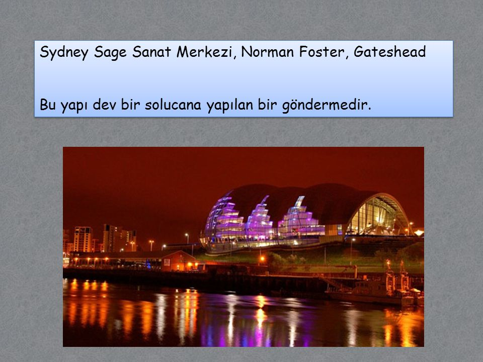 Sydney Sage Sanat Merkezi, Norman Foster, Gateshead Bu yapı dev bir solucana yapılan bir göndermedir.
