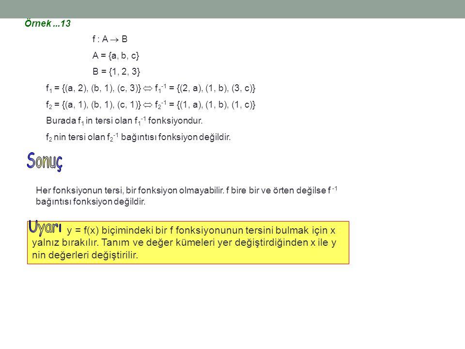 Örnek...13 f : A  B A = {a, b, c} B = {1, 2, 3} f 1 = {(a, 2), (b, 1), (c, 3)}  f 1 -1 = {(2, a), (1, b), (3, c)} f 2 = {(a, 1), (b, 1), (c, 1)}  f
