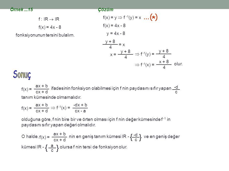 Örnek...15 f : IR  IR f(x) = 4x - 8 fonksiyonunun tersini bulalım. Çözüm f(x) = y  f -1 (y) = x f(x) = 4x - 8 y = 4x - 8 y + 8 4 = x y + 8 4 x =  f