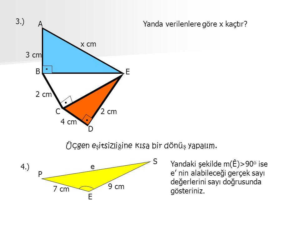 3.) 4 cm 2 cm 3 cm 2 cm B A C D E x cm Yanda verilenlere göre x kaçtır? 4.) P E S e 7 cm 9 cm Yandaki şekilde m(Ê)>90 o ise e' nin alabileceği gerçek