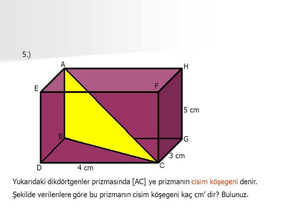 5.) A B C D E F H G 4 cm 3 cm 5 cm Yukarıdaki dikdörtgenler prizmasında [AC] ye prizmanın cisim köşegeni denir. Şekilde verilenlere göre bu prizmanın