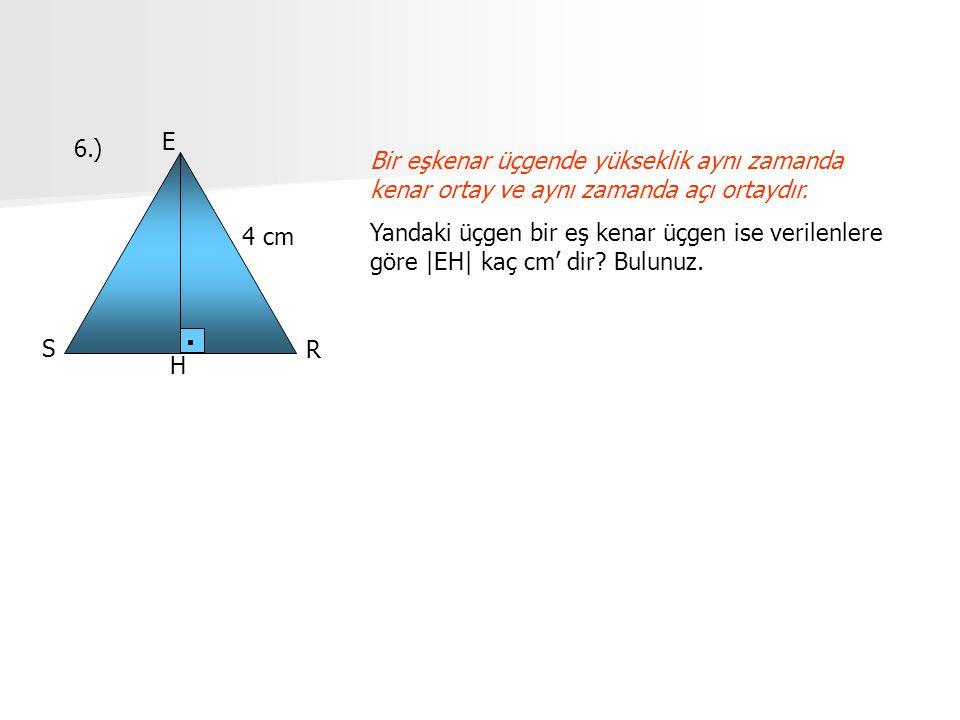 6.) E S R H 4 cm Bir eşkenar üçgende yükseklik aynı zamanda kenar ortay ve aynı zamanda açı ortaydır. Yandaki üçgen bir eş kenar üçgen ise verilenlere