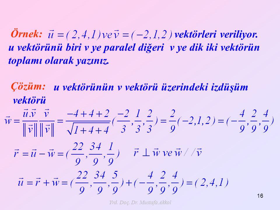 Yrd. Doç. Dr. Mustafa Akkol 16 Örnek: vektörleri veriliyor. u vektörünü biri v ye paralel diğeri v ye dik iki vektörün toplamı olarak yazınız. Çözüm: