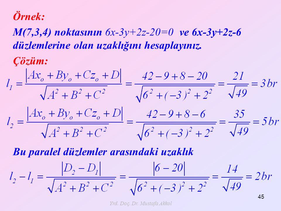 Yrd. Doç. Dr. Mustafa Akkol 45 Örnek: M(7,3,4) noktasının 6x-3y+2z-20=0 ve 6x-3y+2z-6 düzlemlerine olan uzaklığını hesaplayınız. Çözüm: Bu paralel düz
