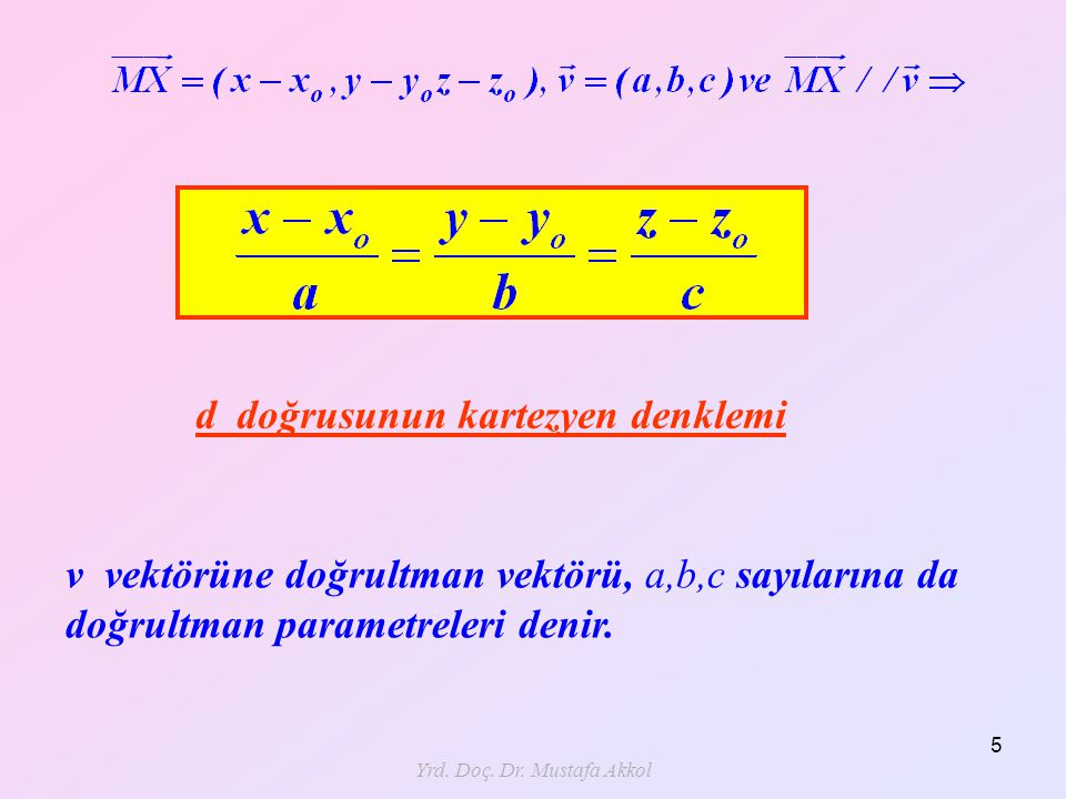 Yrd. Doç. Dr. Mustafa Akkol 5 d doğrusunun kartezyen denklemi v vektörüne doğrultman vektörü, a,b,c sayılarına da doğrultman parametreleri denir.