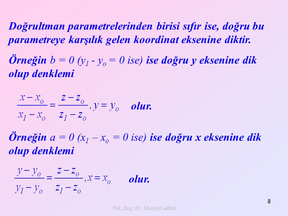 Yrd. Doç. Dr. Mustafa Akkol 8 Doğrultman parametrelerinden birisi sıfır ise, doğru bu parametreye karşılık gelen koordinat eksenine diktir. olur. Örne