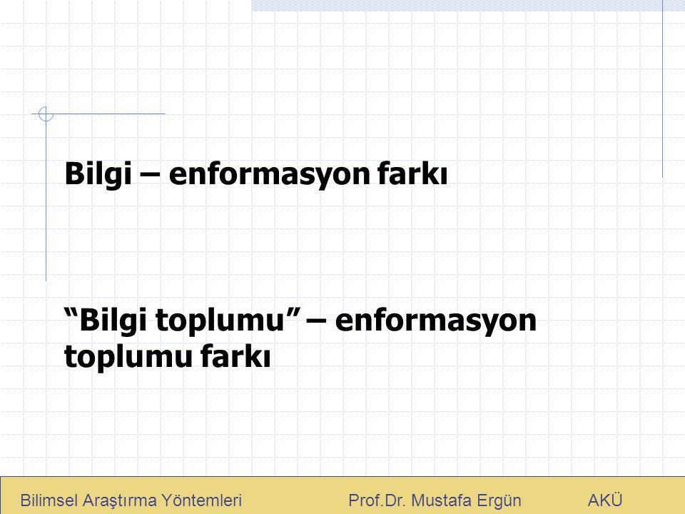 """Bilgi – enformasyon farkı """"Bilgi toplumu"""" – enformasyon toplumu farkı Bilimsel Araştırma Yöntemleri Prof.Dr. Mustafa Ergün AKÜ"""