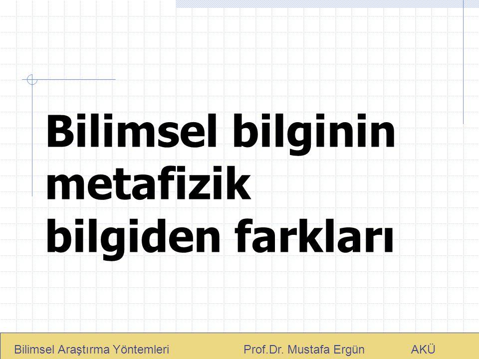 Bilimsel bilginin metafizik bilgiden farkları Bilimsel Araştırma Yöntemleri Prof.Dr. Mustafa Ergün AKÜ