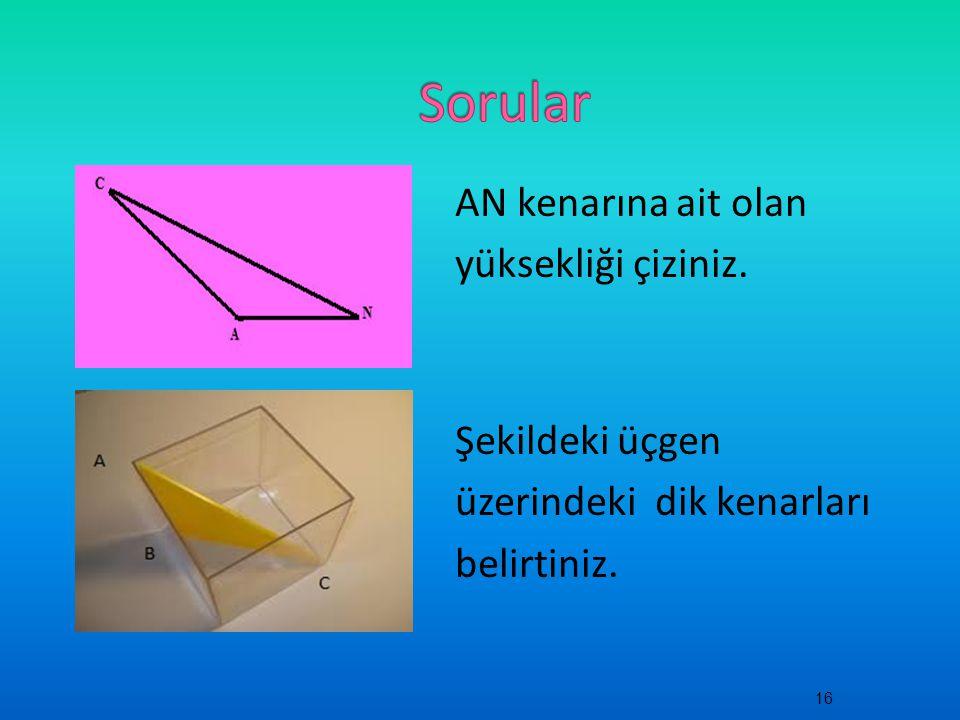 AN kenarına ait olan yüksekliği çiziniz. Şekildeki üçgen üzerindeki dik kenarları belirtiniz. 16