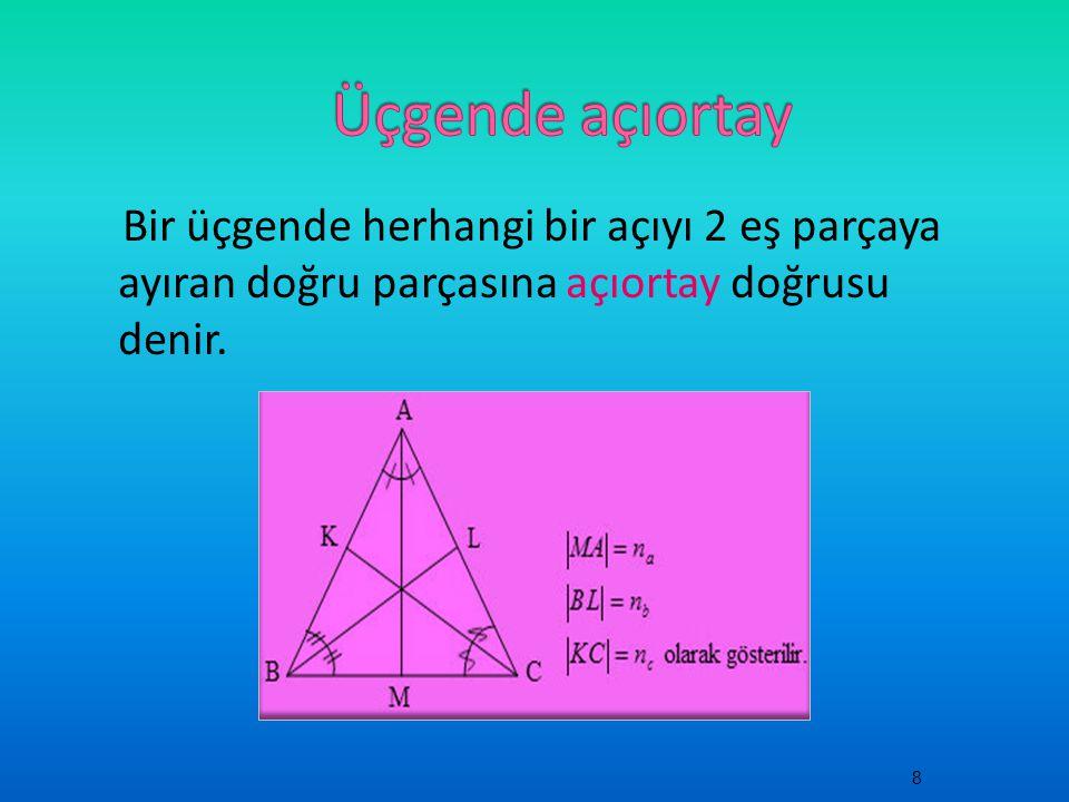 Bir üçgende herhangi bir açıyı 2 eş parçaya ayıran doğru parçasına açıortay doğrusu denir. 8
