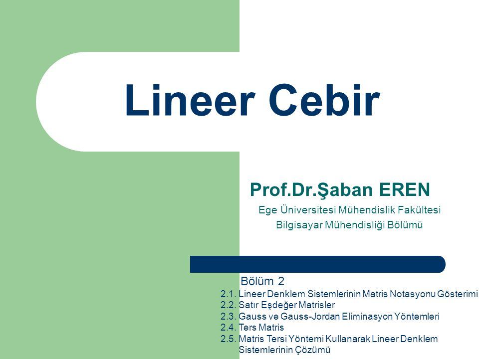Lineer Cebir Prof.Dr.Şaban EREN Ege Üniversitesi Mühendislik Fakültesi Bilgisayar Mühendisliği Bölümü Bölüm 2 2.1. Lineer Denklem Sistemlerinin Matris