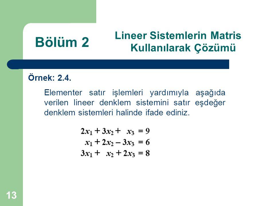 13 Lineer Sistemlerin Matris Kullanılarak Çözümü Örnek: 2.4. Elementer satır işlemleri yardımıyla aşağıda verilen lineer denklem sistemini satır eşdeğ