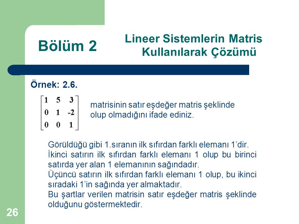 26 Lineer Sistemlerin Matris Kullanılarak Çözümü Örnek: 2.6. matrisinin satır eşdeğer matris şeklinde olup olmadığını ifade ediniz. Görüldüğü gibi 1.s