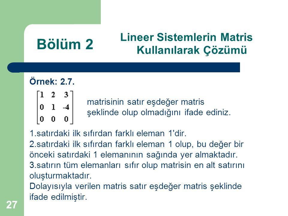 27 Lineer Sistemlerin Matris Kullanılarak Çözümü Örnek: 2.7. matrisinin satır eşdeğer matris şeklinde olup olmadığını ifade ediniz. 1.satırdaki ilk sı