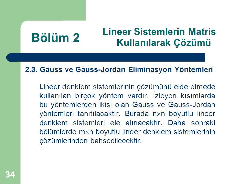 34 Lineer Sistemlerin Matris Kullanılarak Çözümü 2.3. Gauss ve Gauss-Jordan Eliminasyon Yöntemleri Lineer denklem sistemlerinin çözümünü elde etmede k
