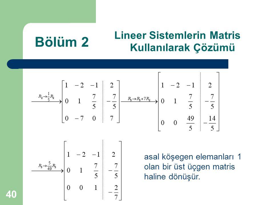 40 Lineer Sistemlerin Matris Kullanılarak Çözümü Bölüm 2 asal köşegen elemanları 1 olan bir üst üçgen matris haline dönüşür.