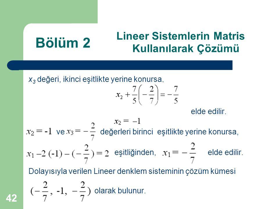 42 Lineer Sistemlerin Matris Kullanılarak Çözümü x 3 değeri, ikinci eşitlikte yerine konursa, elde edilir. ve değerleri birinci eşitlikte yerine konur