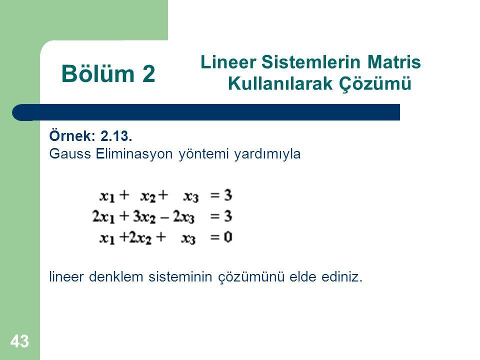 43 Lineer Sistemlerin Matris Kullanılarak Çözümü Örnek: 2.13. Gauss Eliminasyon yöntemi yardımıyla lineer denklem sisteminin çözümünü elde ediniz. Böl